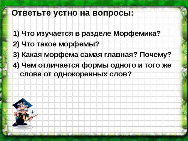 Ответьте устно на вопросы: 1) Что изучается в разделе Морфемика? 2) Что такое...