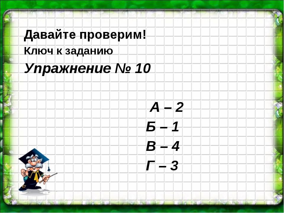 Давайте проверим! Ключ к заданию Упражнение № 10 А – 2 Б – 1 В – 4 Г – 3