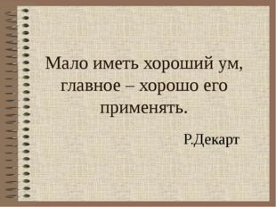 Мало иметь хороший ум, главное – хорошо его применять. Р.Декарт