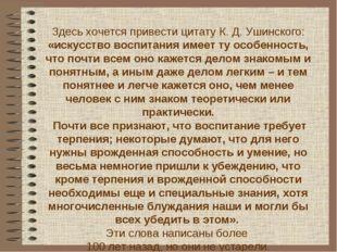 Здесь хочется привести цитату К. Д. Ушинского: «искусство воспитания имеет ту