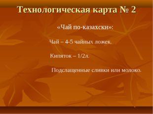Технологическая карта № 2 «Чай по-казахски»: Чай – 4-5 чайных ложек. Кипяток