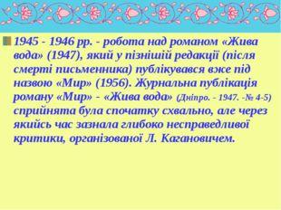 1945 - 1946 pp. - робота над романом «Жива вода» (1947), який у пізнішій реда