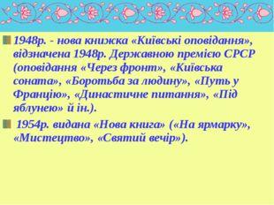 1948р. - нова книжка «Київські оповідання», відзначена 1948р. Державною премі