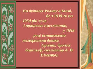 На будинку Роліту в Києві, де з 1939-го по 1954 рік жив і працював письменни