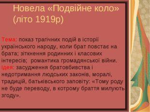 Новела «Подвійне коло» (літо 1919р) Тема: показ трагічних подій в історії укр