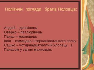 Політичні погляди братів Половців: Андрій – денікінець Оверко – петлюрівець П