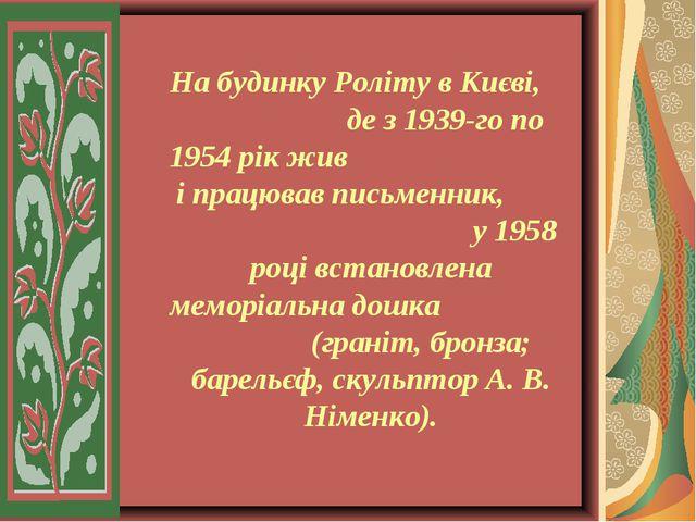 На будинку Роліту в Києві, де з 1939-го по 1954 рік жив і працював письменни...
