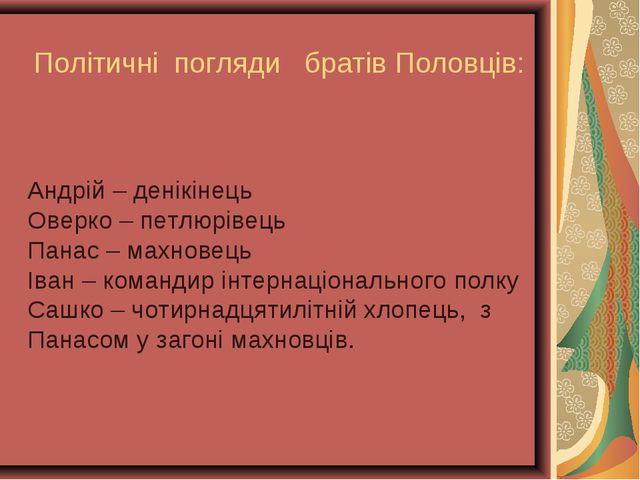 Політичні погляди братів Половців: Андрій – денікінець Оверко – петлюрівець П...