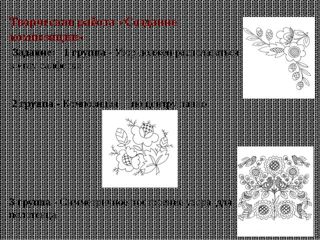Творческая работа «Создание композиции» Задание: 1 группа - Узор должен распо...