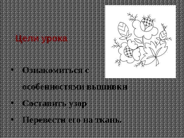 Ознакомиться с особенностями вышивки Составить узор Перевести его на ткань. Ц...