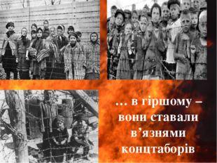 … в гіршому – вони ставали в'язнями концтаборів