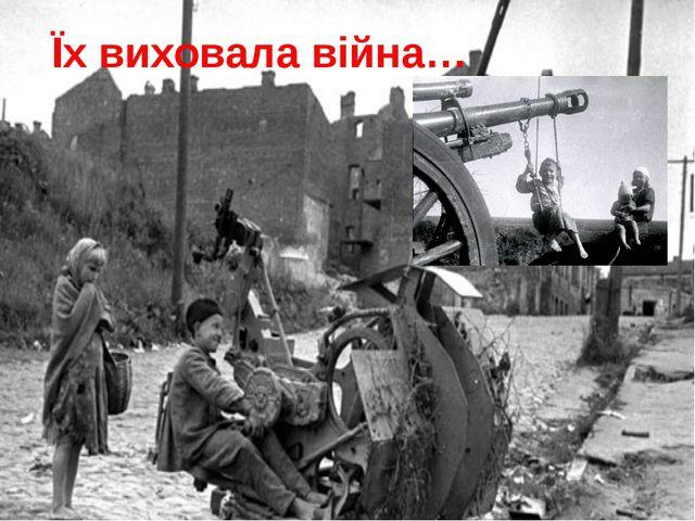 Їх виховала війна…
