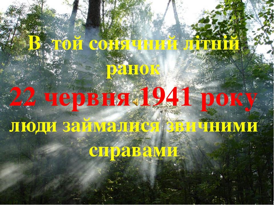 В той сонячний літній ранок 22 червня 1941 року люди займалися звичними справ...
