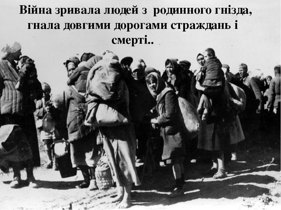 Війна зривала людей з родинного гнізда, гнала довгими дорогами страждань і с...