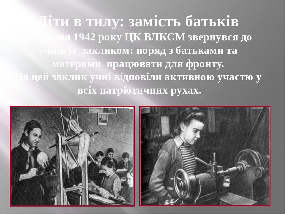 Діти в тилу: замість батьків 29 травня 1942 року ЦК ВЛКСМ звернувся до учнів...