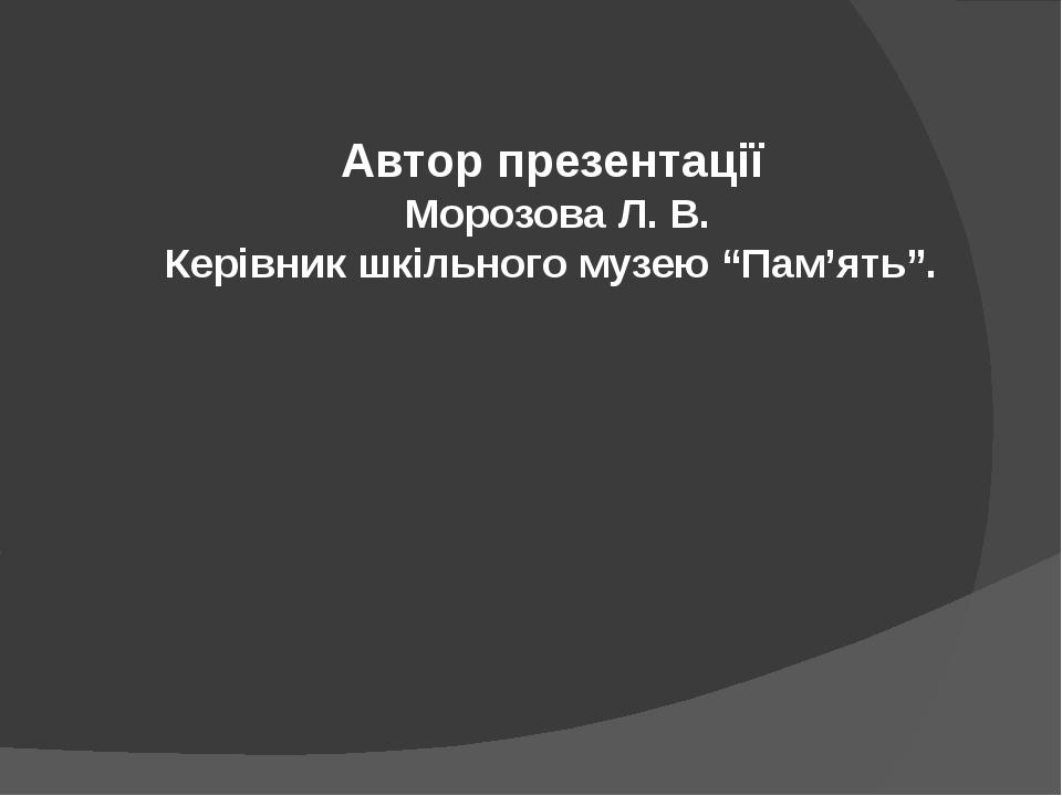 """Автор презентації Морозова Л. В. Керівник шкільного музею """"Пам'ять""""."""