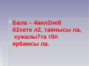 Бала – 4аил2не8 б2хете л2, таянысы ла, хужалы7та т0п яр6амсы ла.