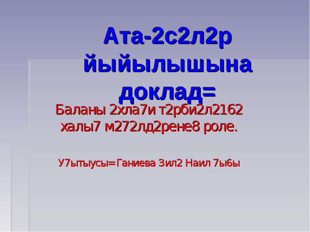 Ата-2с2л2р йыйылышына доклад= Баланы 2хла7и т2рби2л2162 халы7 м272лд2рене8 ро...