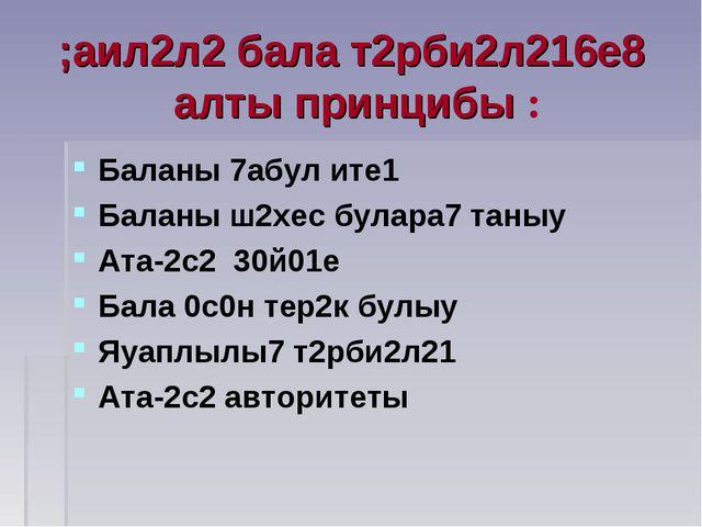 ;аил2л2 бала т2рби2л216е8 алты принцибы : Баланы 7абул ите1 Баланы ш2хес була...