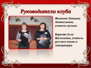 Руководители клуба Фомкина Татьяна Анатольевна, учитель музыки Карпова Алла В