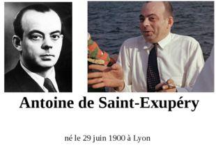 Antoine de Saint-Exupéry né le 29 juin 1900 à Lyon