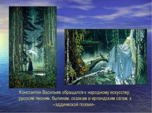 Константин Васильев обращался к народному искусству: русским песням, былинам,
