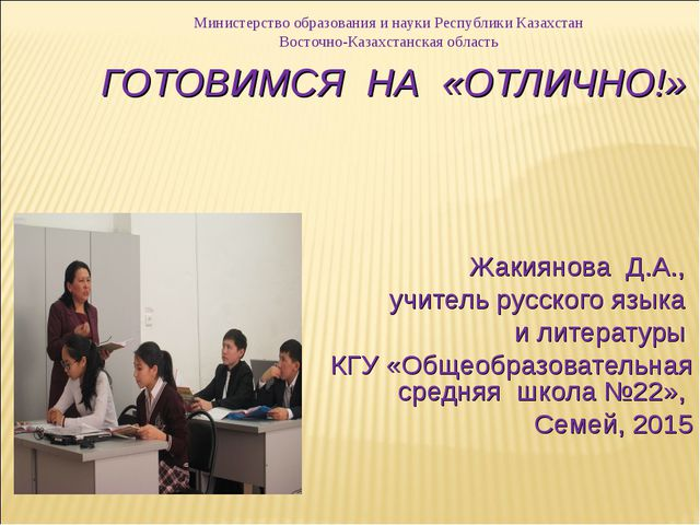 ГОТОВИМСЯ НА «ОТЛИЧНО!» Жакиянова Д.А., учитель русского языка и литературы К...