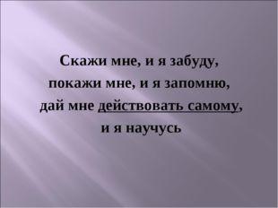 Скажи мне, и я забуду, покажи мне, и я запомню, дай мне действовать самому, и