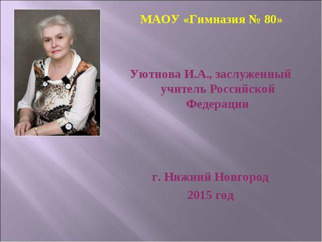 МАОУ «Гимназия № 80» Уютнова И.А., заслуженный учитель Российской Федерации...