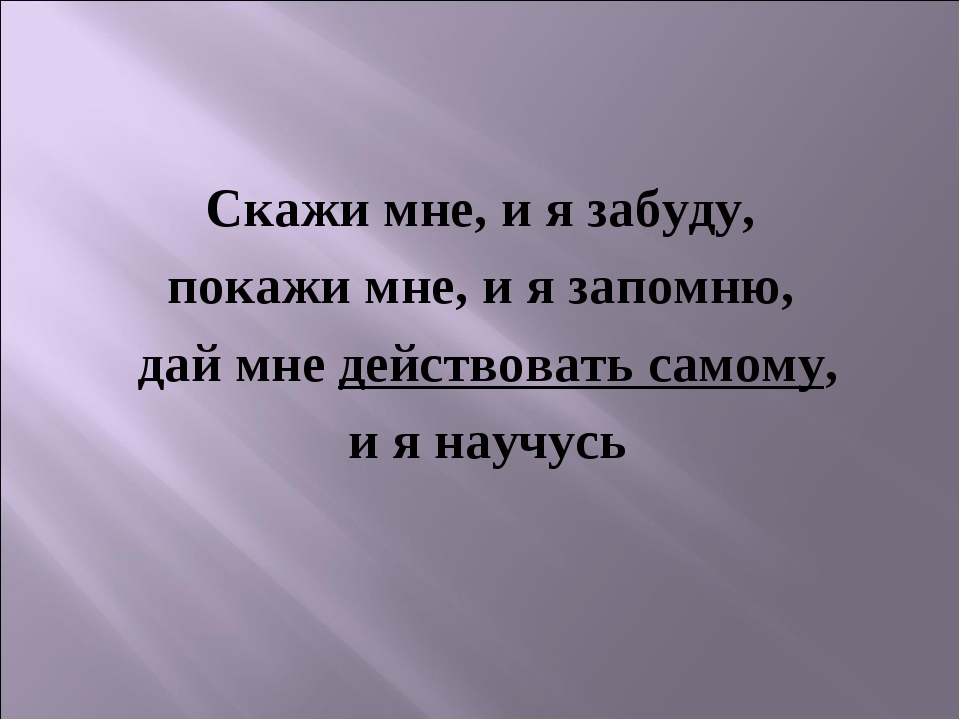 Скажи мне, и я забуду, покажи мне, и я запомню, дай мне действовать самому, и...