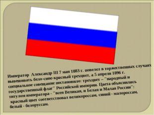 Император Александр III 7 мая 1883 г. повелел в торжественных случаях вывешив