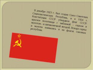 В декабре 1923 г. был создан Союз Советских Социалистических Республик, и в