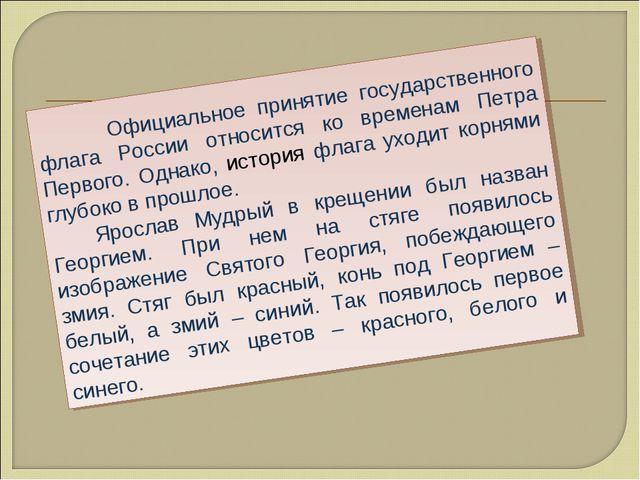 Официальное принятие государственного флага России относится ко временам Пет...