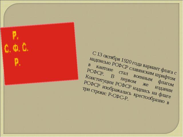 С 13 октября 1920 года вариант флага с надписью РСФСР славянским шрифтом в к...