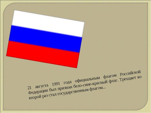 21 августа 1991 года официальным флагом Российской Федерации был признан бело...