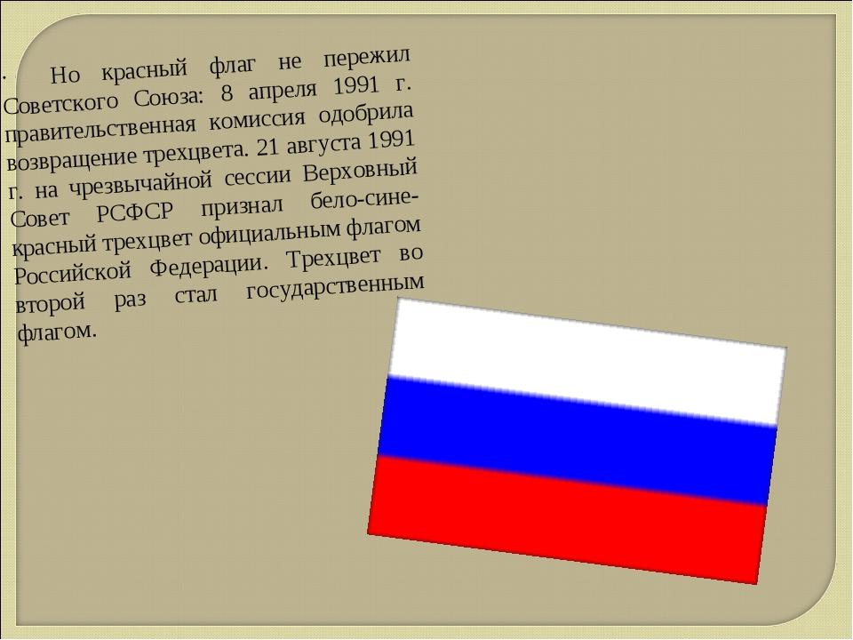 · Но красный флаг не пережил Советского Союза: 8 апреля 1991 г. правительств...