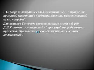 """В Словаре иностранных слов имманентный - """"внутренне присущий какому-либо пред"""