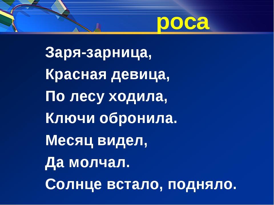 роса Заря-зарница, Красная девица, По лесу ходила, Ключи обронила. Месяц виде...