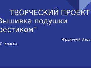 """ТВОРЧЕСКИЙ ПРОЕКТ """"Вышивка подушки крестиком"""" Фроловой Варвары 8''Б'' класса"""