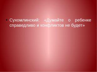 Сухомлинский: «Думайте о ребенке справедливо и конфликтов не будет»