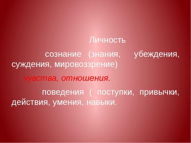 Личность сознание (знания, убеждения, суждения, мировоззрение) чувства, отно...