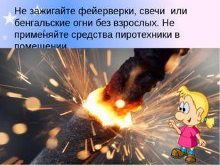 Не зажигайте фейерверки, свечи или бенгальские огни без взрослых. Не применяй