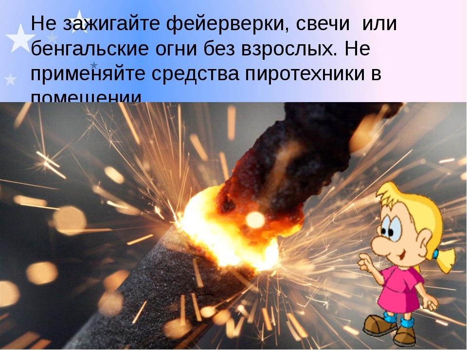 Не зажигайте фейерверки, свечи или бенгальские огни без взрослых. Не применяй...