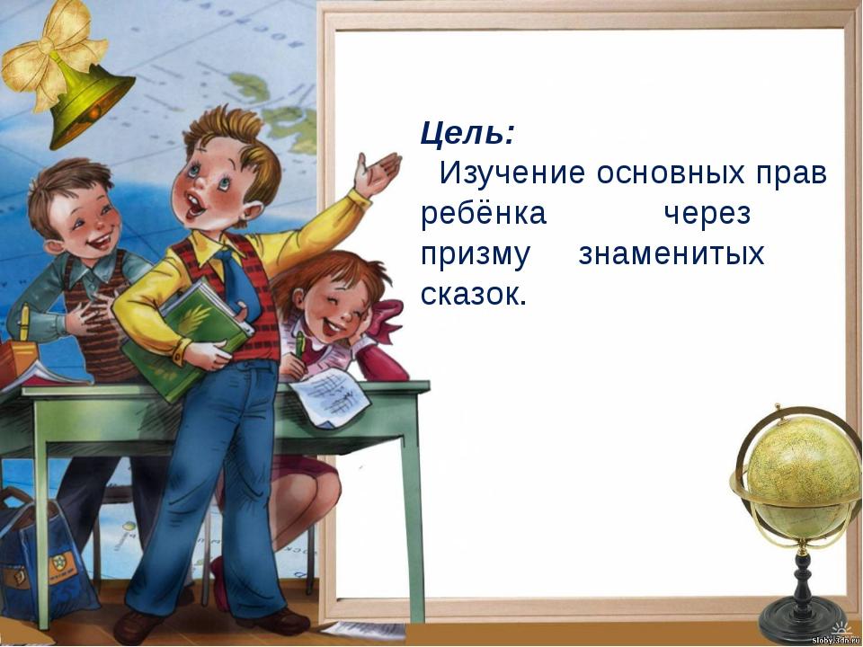 Цель: Изучение основных прав ребёнка  через призму знаменитых сказок.