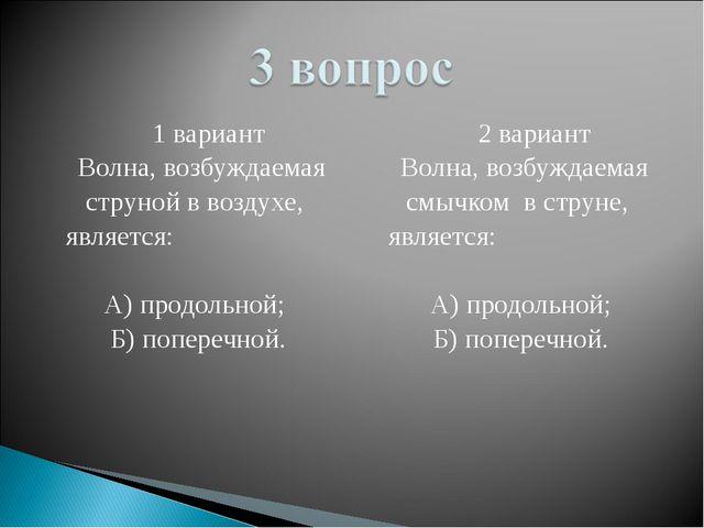 1 вариант Волна, возбуждаемая струной в воздухе, является: А) продольной; Б)...