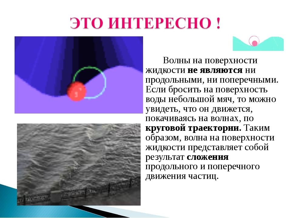 Волны на поверхности жидкости не являются ни продольными, ни поперечными. Е...