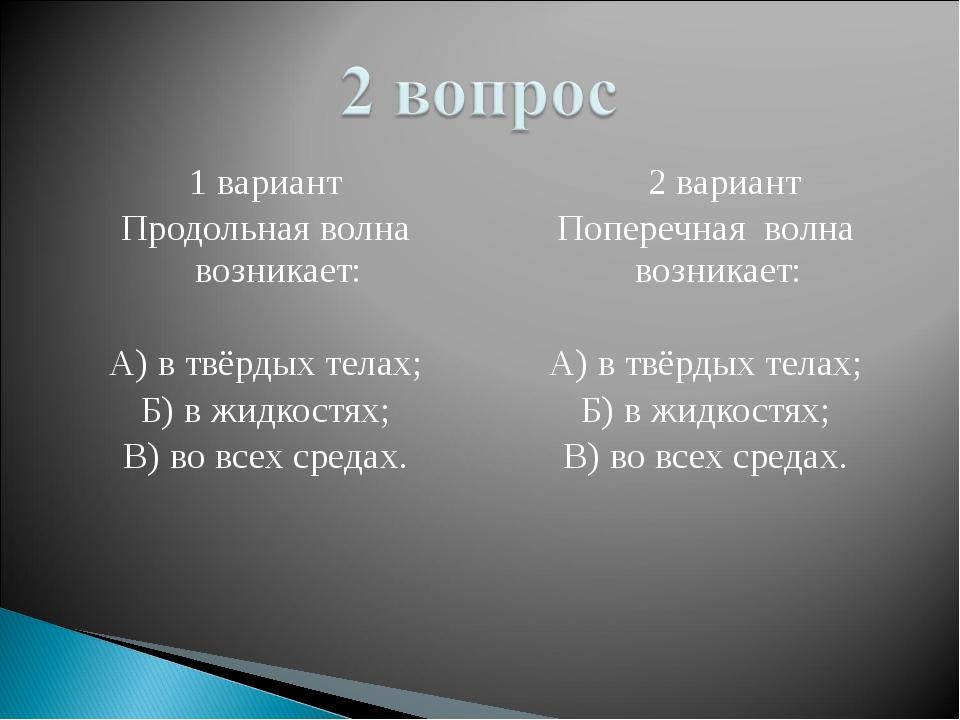 1 вариант Продольная волна возникает: А) в твёрдых телах; Б) в жидкостях; В)...