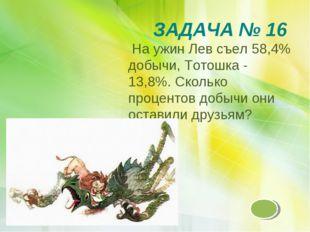 ЗАДАЧА № 16 На ужин Лев съел 58,4% добычи, Тотошка - 13,8%. Сколько процентов