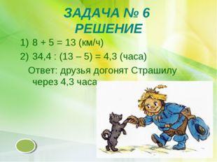 ЗАДАЧА № 6 РЕШЕНИЕ 8 + 5 = 13 (км/ч) 34,4 : (13 – 5) = 4,3 (часа) Ответ: друз
