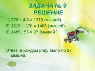 ЗАДАЧА № 9 РЕШЕНИЕ 270 × 4/5 = 1215 (мышей) 1215 + 270 = 1485 (мышей) 1485 :